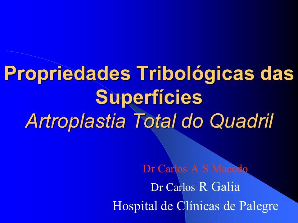 Propriedades Tribológicas das Superfícies Artroplastia Total do Quadril Dr Carlos A S Macedo Dr Carlos R Galia Hospital de Clínicas de Palegre