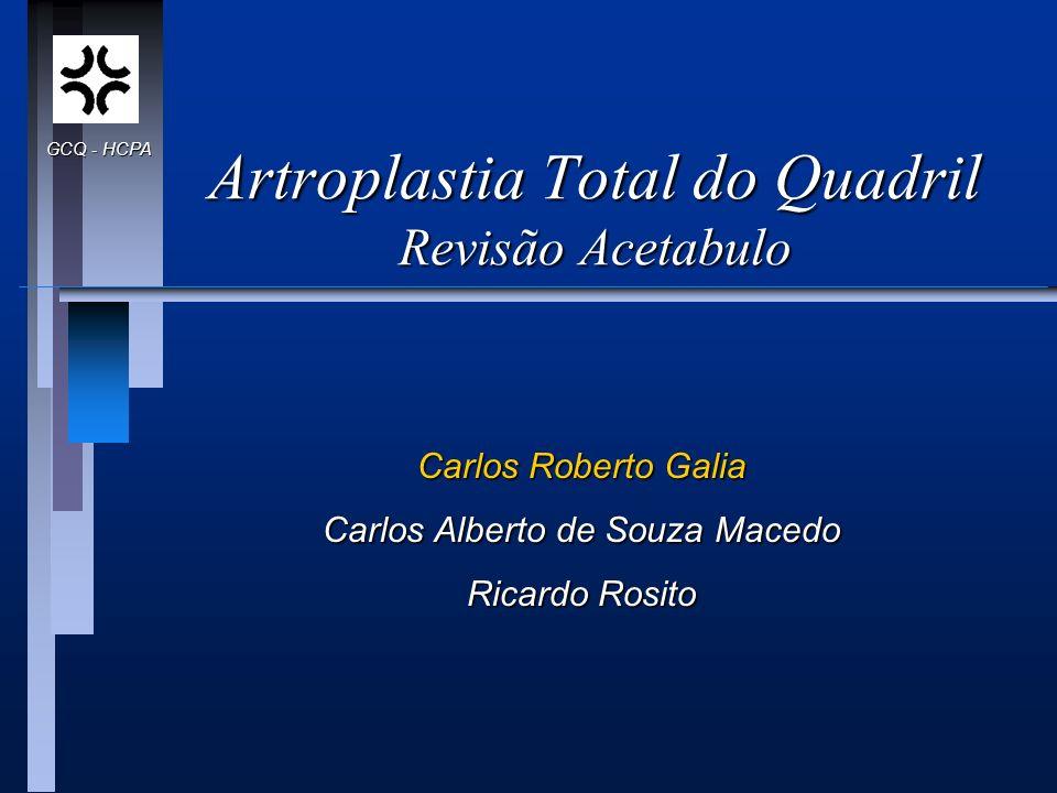 Artroplastia Total do Quadril Revisão Acetabulo Carlos Roberto Galia Carlos Alberto de Souza Macedo Ricardo Rosito GCQ - HCPA