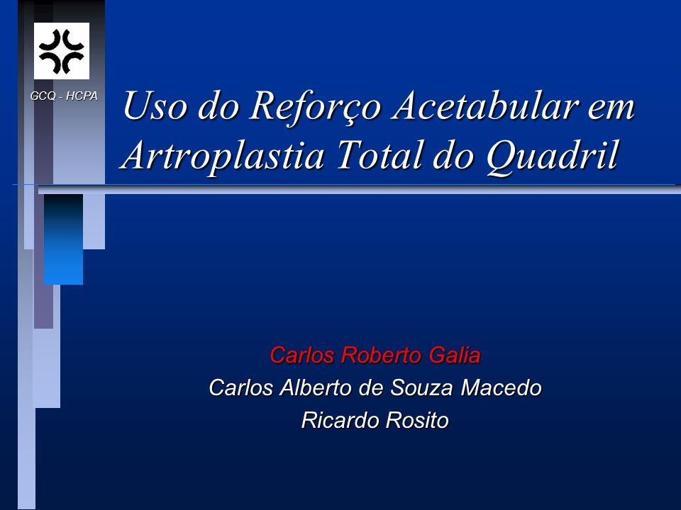 Uso do Reforço Acetabular em Artroplastia Total do Quadril Carlos Roberto Galia Carlos Alberto de Souza Macedo Ricardo Rosito GCQ - HCPA