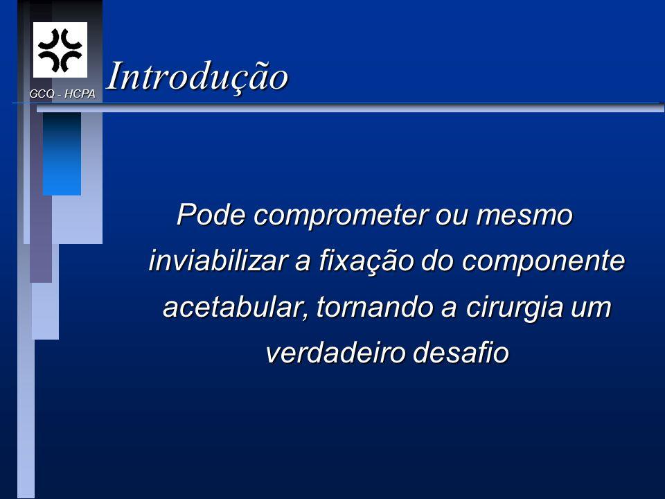 Introdução Pode comprometer ou mesmo inviabilizar a fixação do componente acetabular, tornando a cirurgia um verdadeiro desafio GCQ - HCPA