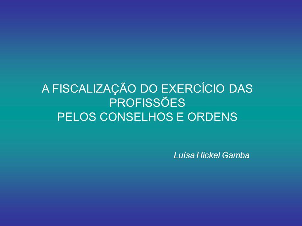 A FISCALIZAÇÃO DO EXERCÍCIO DAS PROFISSÕES PELOS CONSELHOS E ORDENS Luísa Hickel Gamba