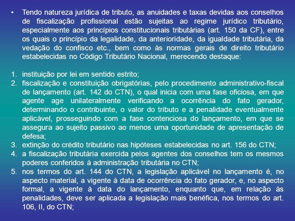 Tendo natureza jurídica de tributo, as anuidades e taxas devidas aos conselhos de fiscalização profissional estão sujeitas ao regime jurídico tributário, especialmente aos princípios constitucionais tributárias (art.