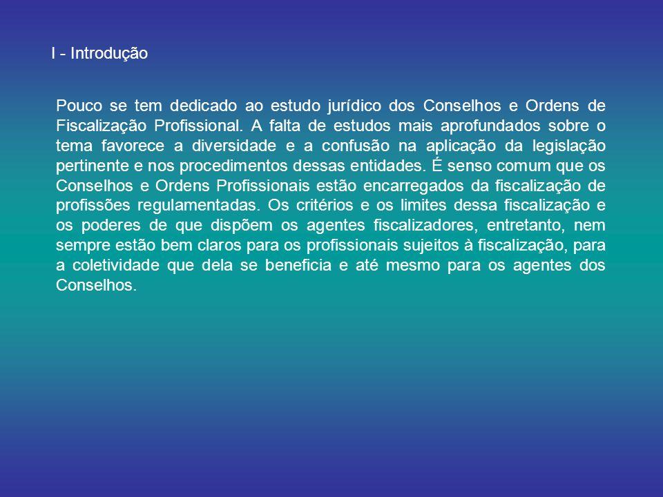I - Introdução Pouco se tem dedicado ao estudo jurídico dos Conselhos e Ordens de Fiscalização Profissional. A falta de estudos mais aprofundados sobr