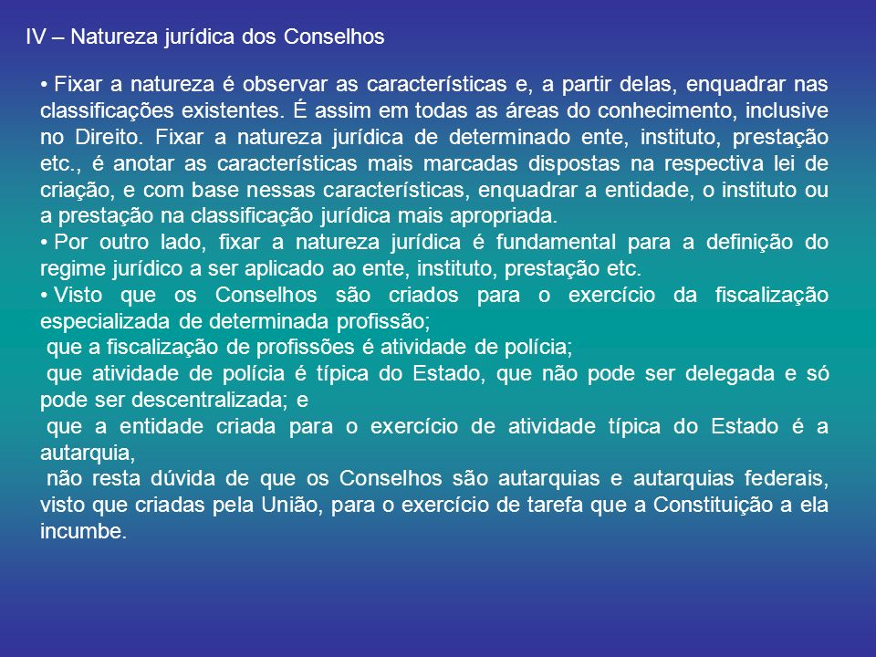 IV – Natureza jurídica dos Conselhos Fixar a natureza é observar as características e, a partir delas, enquadrar nas classificações existentes. É assi