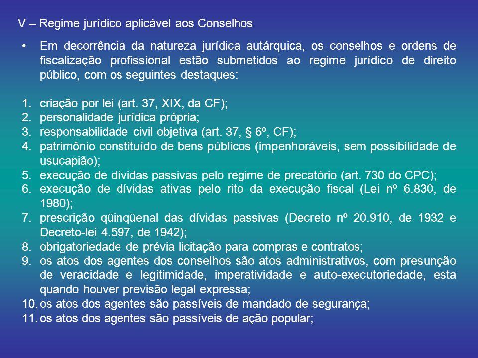 V – Regime jurídico aplicável aos Conselhos Em decorrência da natureza jurídica autárquica, os conselhos e ordens de fiscalização profissional estão submetidos ao regime jurídico de direito público, com os seguintes destaques: 1.criação por lei (art.