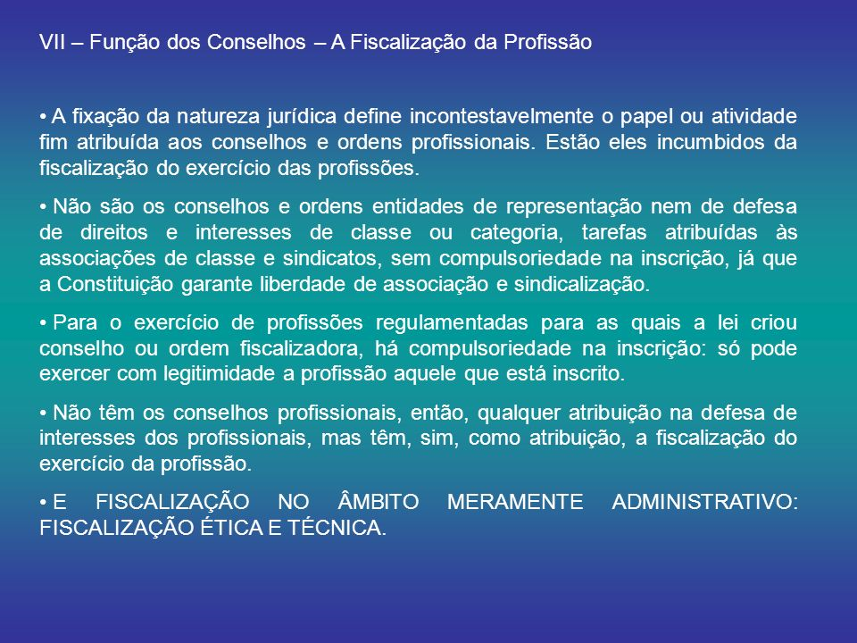 VII – Função dos Conselhos – A Fiscalização da Profissão A fixação da natureza jurídica define incontestavelmente o papel ou atividade fim atribuída aos conselhos e ordens profissionais.