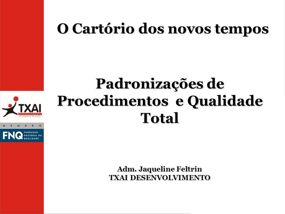 O Cartório dos novos tempos Padronizações de Procedimentos e Qualidade Total Adm. Jaqueline Feltrin TXAI DESENVOLVIMENTO
