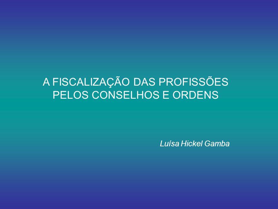 A FISCALIZAÇÃO DAS PROFISSÕES PELOS CONSELHOS E ORDENS Luísa Hickel Gamba