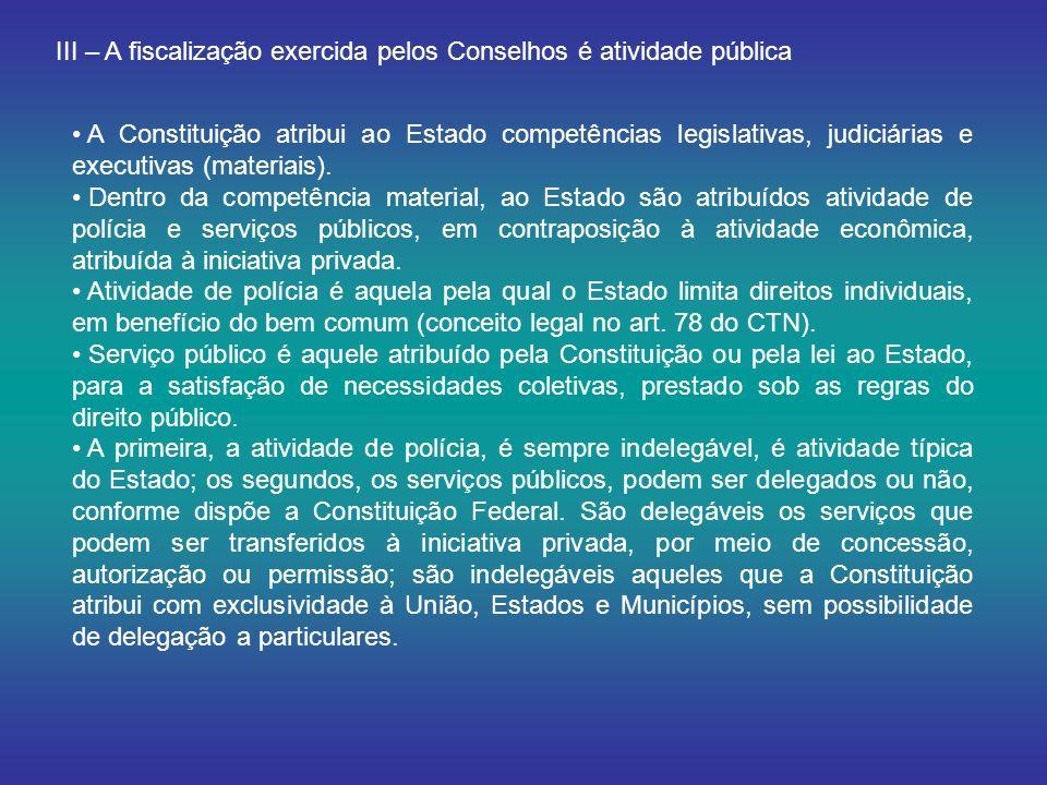 III – A fiscalização exercida pelos Conselhos é atividade pública A Constituição atribui ao Estado competências legislativas, judiciárias e executivas (materiais).