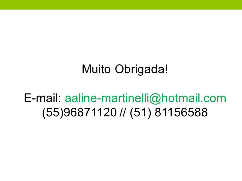 Muito Obrigada! E-mail: aaline-martinelli@hotmail.com (55)96871120 // (51) 81156588