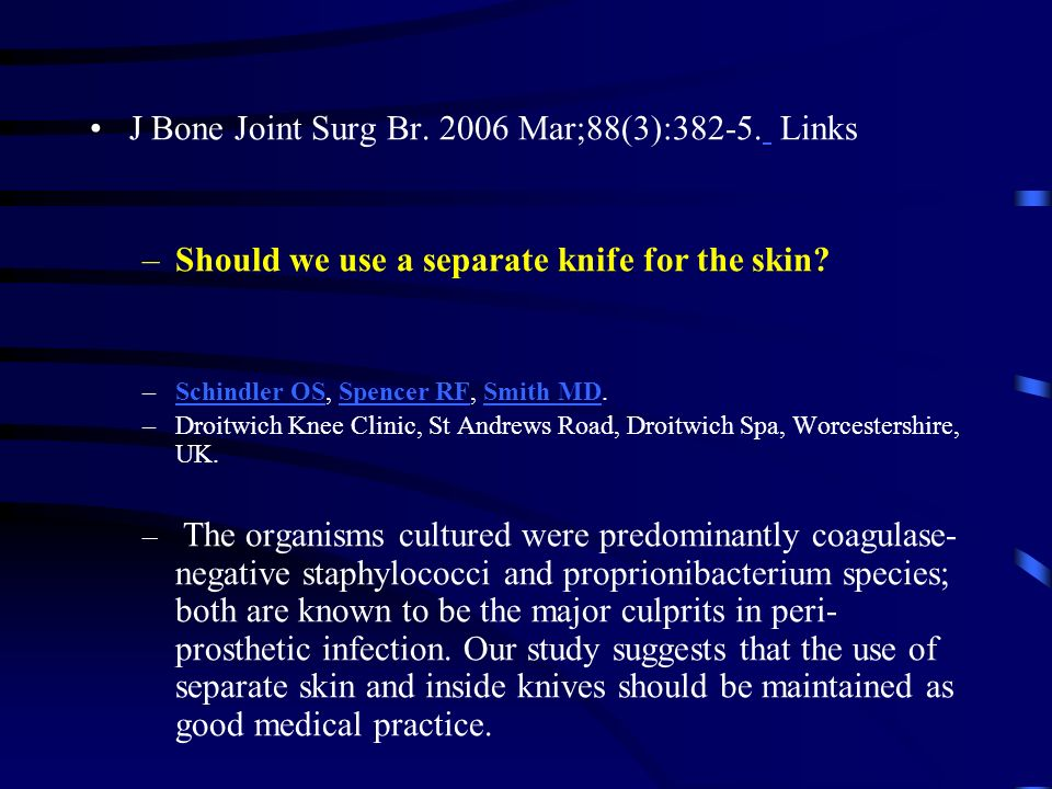 J Bone Joint Surg Br. 2006 Mar;88(3):382-5. Links –Should we use a separate knife for the skin? –Schindler OS, Spencer RF, Smith MD.Schindler OSSpence