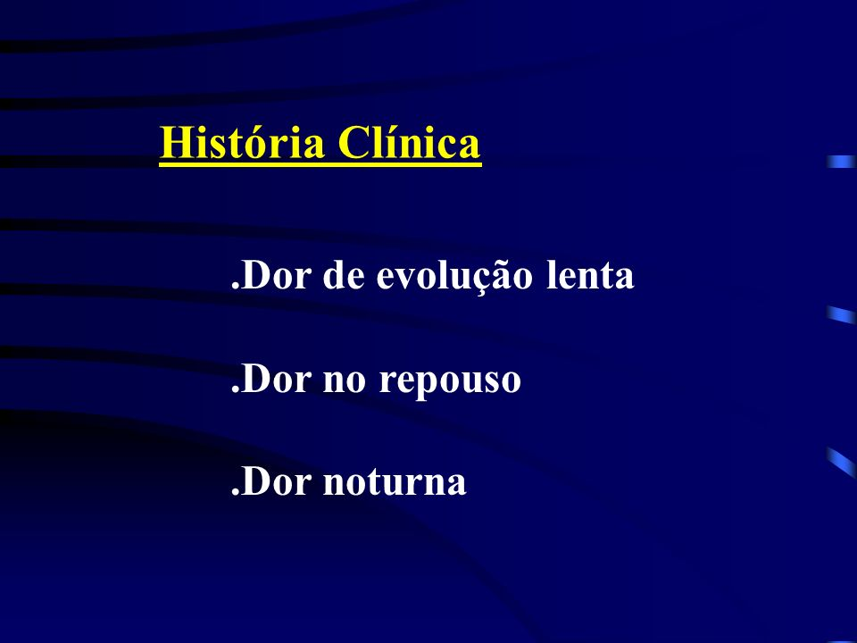História Clínica.Dor de evolução lenta.Dor no repouso.Dor noturna
