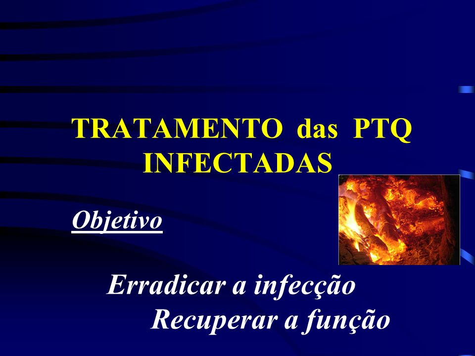 TRATAMENTO das PTQ INFECTADAS Objetivo Erradicar a infecção Recuperar a função