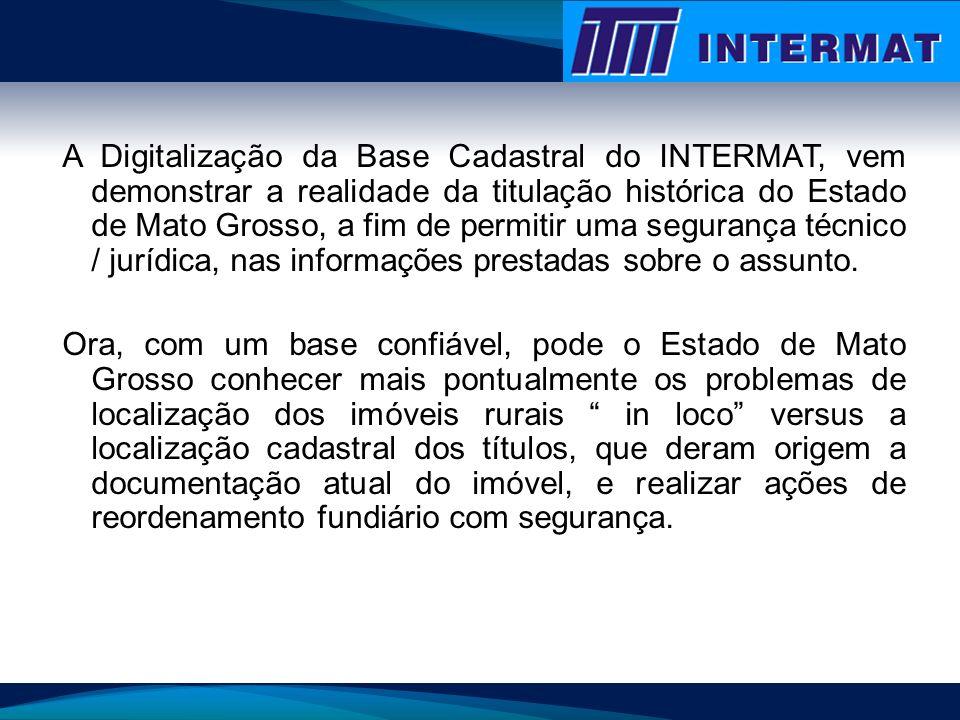 A Digitalização da Base Cadastral do INTERMAT, vem demonstrar a realidade da titulação histórica do Estado de Mato Grosso, a fim de permitir uma segur
