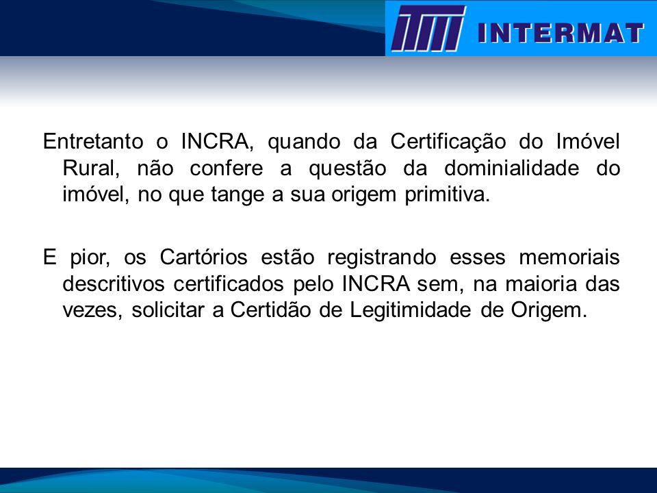 Entretanto o INCRA, quando da Certificação do Imóvel Rural, não confere a questão da dominialidade do imóvel, no que tange a sua origem primitiva. E p