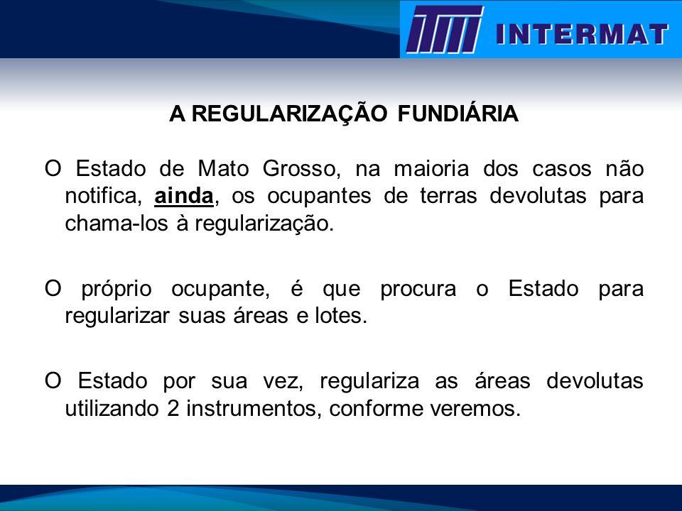 A REGULARIZAÇÃO FUNDIÁRIA O Estado de Mato Grosso, na maioria dos casos não notifica, ainda, os ocupantes de terras devolutas para chama-los à regular