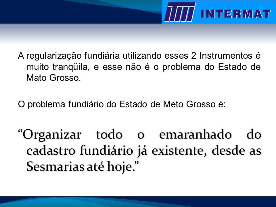 A regularização fundiária utilizando esses 2 Instrumentos é muito tranqüila, e esse não é o problema do Estado de Mato Grosso. O problema fundiário do