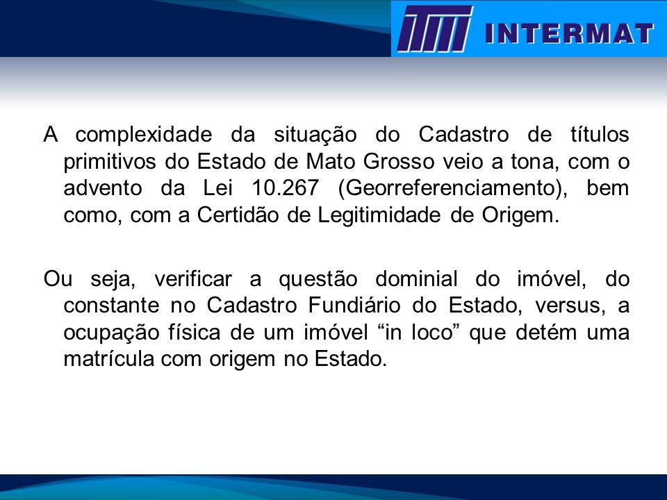 A complexidade da situação do Cadastro de títulos primitivos do Estado de Mato Grosso veio a tona, com o advento da Lei 10.267 (Georreferenciamento),