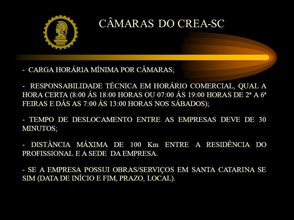 CÂMARAS DO CREA-SC - CARGA HORÁRIA MÍNIMA POR CÂMARAS; - RESPONSABILIDADE TÉCNICA EM HORÁRIO COMERCIAL, QUAL A HORA CERTA (8:00 ÁS 18:00 HORAS OU 07:00 ÁS 19:00 HORAS DE 2ª A 6ª FEIRAS E DÁS AS 7:00 ÁS 13:00 HORAS NOS SÁBADOS); - TEMPO DE DESLOCAMENTO ENTRE AS EMPRESAS DEVE DE 30 MINUTOS; - DISTÂNCIA MÁXIMA DE 100 Km ENTRE A RESIDÊNCIA DO PROFISSIONAL E A SEDE DA EMPRESA.