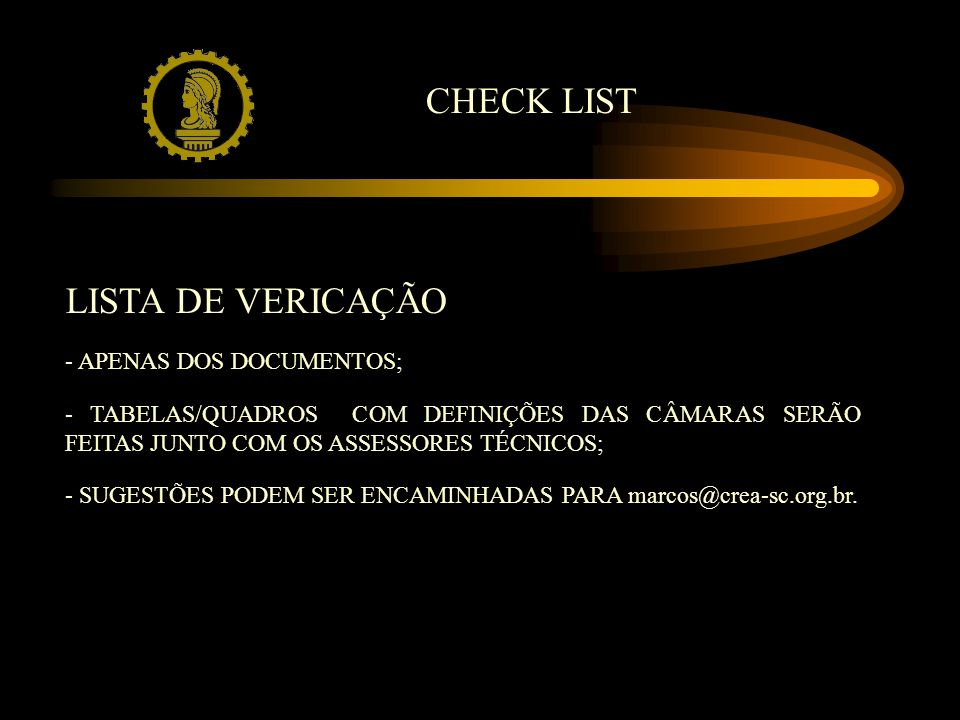 LISTA DE VERICAÇÃO - APENAS DOS DOCUMENTOS; - TABELAS/QUADROS COM DEFINIÇÕES DAS CÂMARAS SERÃO FEITAS JUNTO COM OS ASSESSORES TÉCNICOS; - SUGESTÕES PODEM SER ENCAMINHADAS PARA marcos@crea-sc.org.br.