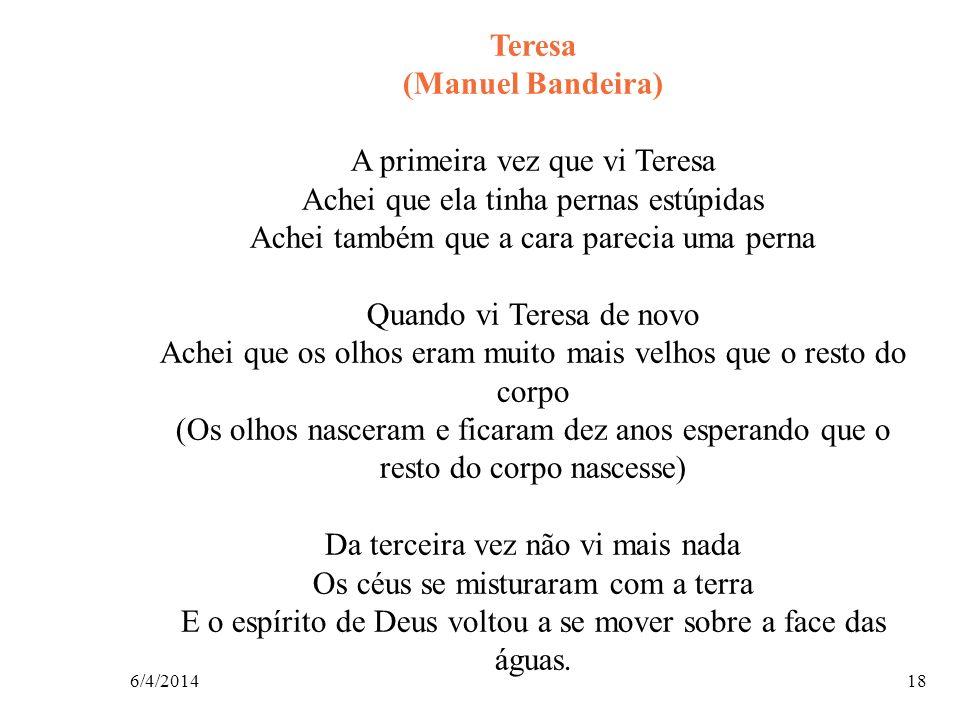 6/4/201418 Teresa (Manuel Bandeira) A primeira vez que vi Teresa Achei que ela tinha pernas estúpidas Achei também que a cara parecia uma perna Quando