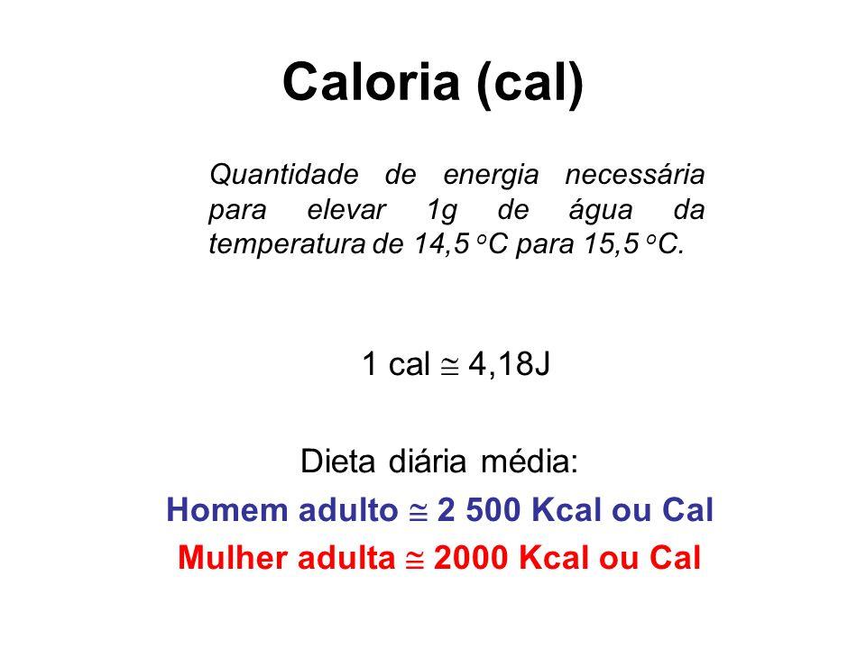 Caloria (cal) Quantidade de energia necessária para elevar 1g de água da temperatura de 14,5 o C para 15,5 o C. 1 cal 4,18J Dieta diária média: Homem