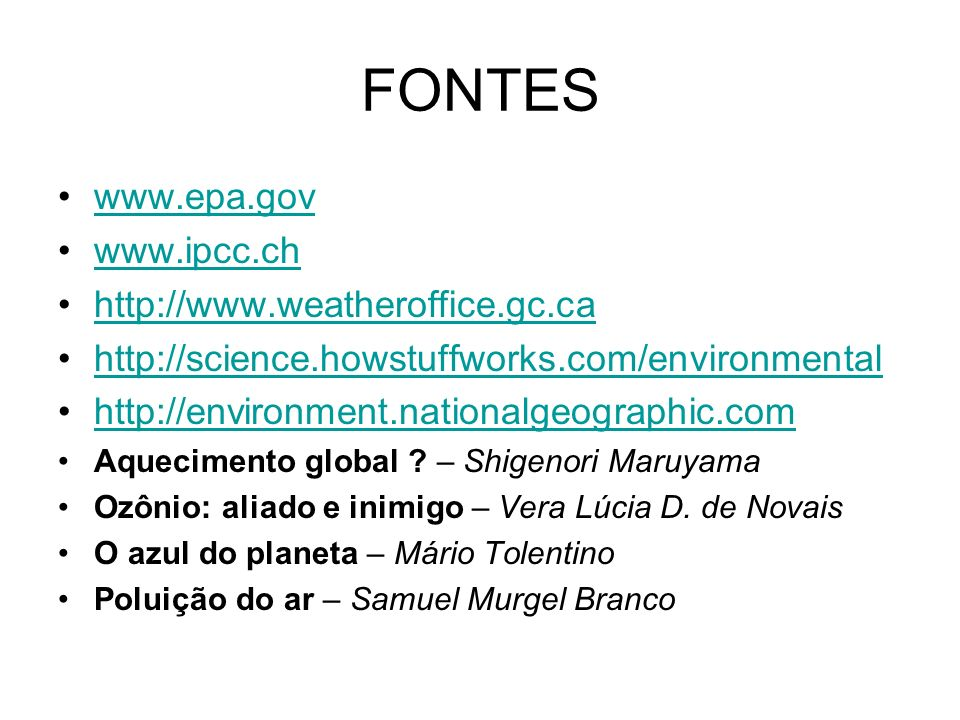 FONTES www.epa.gov www.ipcc.ch http://www.weatheroffice.gc.ca http://science.howstuffworks.com/environmental http://environment.nationalgeographic.com