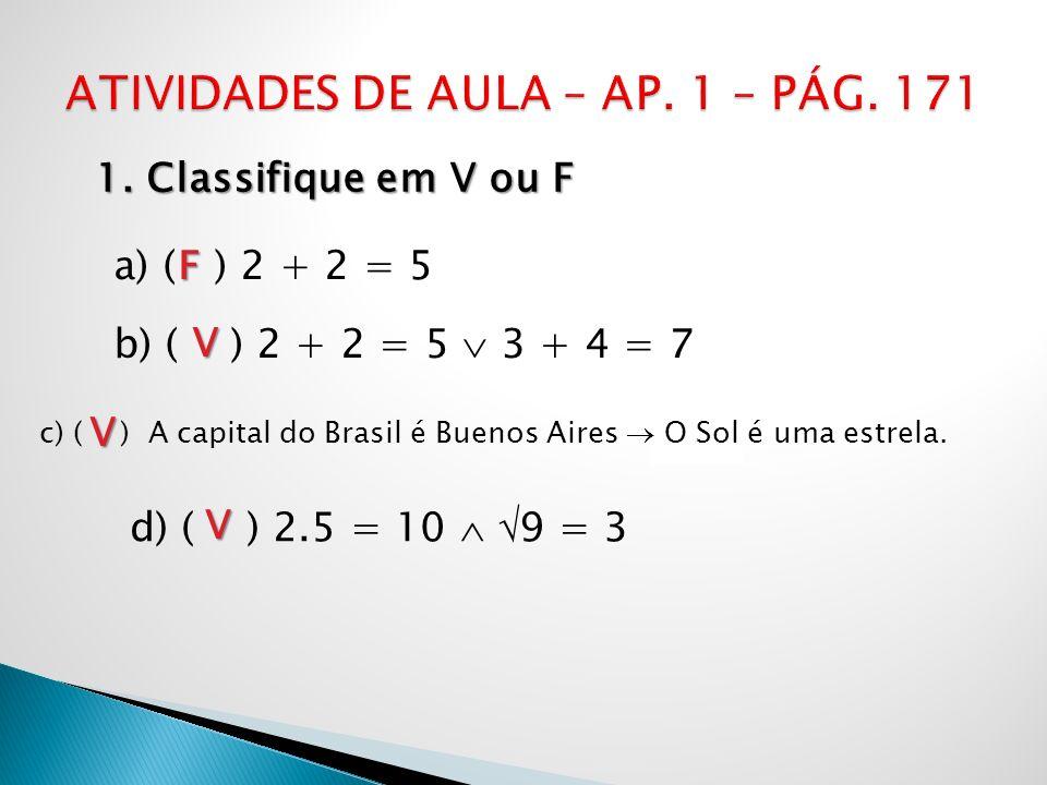 1. Classifique em V ou F a) ( ) 2 + 2 = 5 b) ( ) 2 + 2 = 5 3 + 4 = 7 c) ( ) A capital do Brasil é Buenos Aires O Sol é uma estrela. d) ( ) 2.5 = 10 9