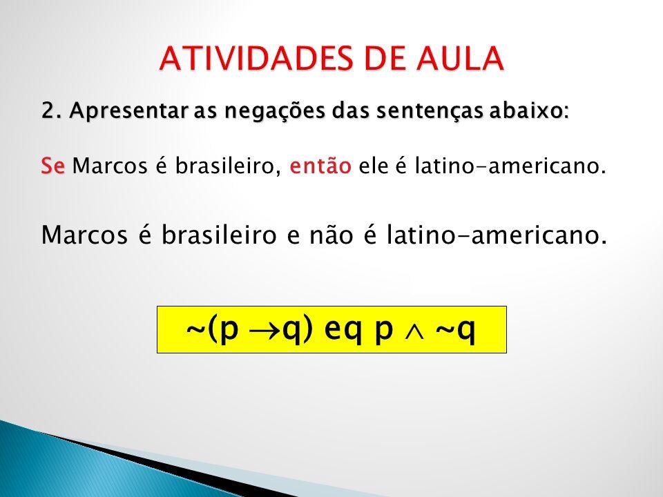 2. Apresentar as negações das sentenças abaixo: Se Se Marcos é brasileiro, então ele é latino-americano. Marcos é brasileiro e não é latino-americano.