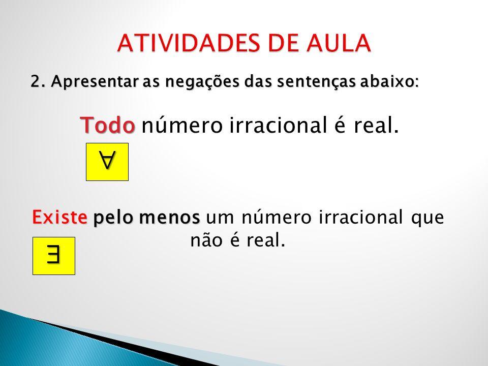 2. Apresentar as negações das sentenças abaixo: Todo Todo número irracional é real. Existe pelo menos Existe pelo menos um número irracional que não é