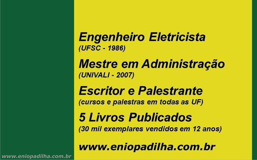 Engenheiro Eletricista (UFSC - 1986) Mestre em Administração (UNIVALI - 2007) Escritor e Palestrante (cursos e palestras em todas as UF) 5 Livros Publ