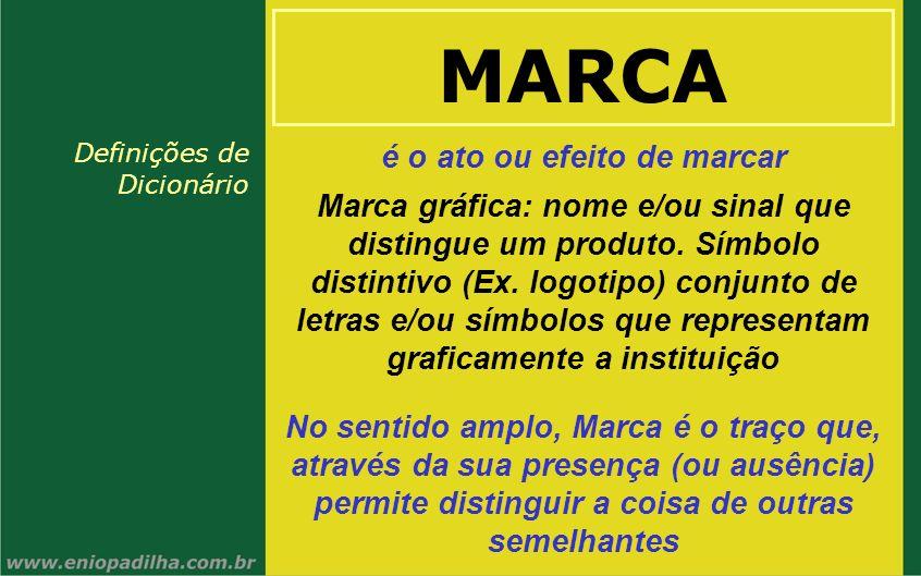 MARCA é o ato ou efeito de marcar No sentido amplo, Marca é o traço que, através da sua presença (ou ausência) permite distinguir a coisa de outras se