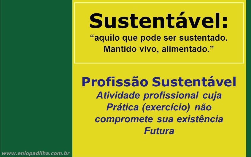 Sustentável: aquilo que pode ser sustentado. Mantido vivo, alimentado. Profissão Sustentável Atividade profissional cuja Prática (exercício) não compr