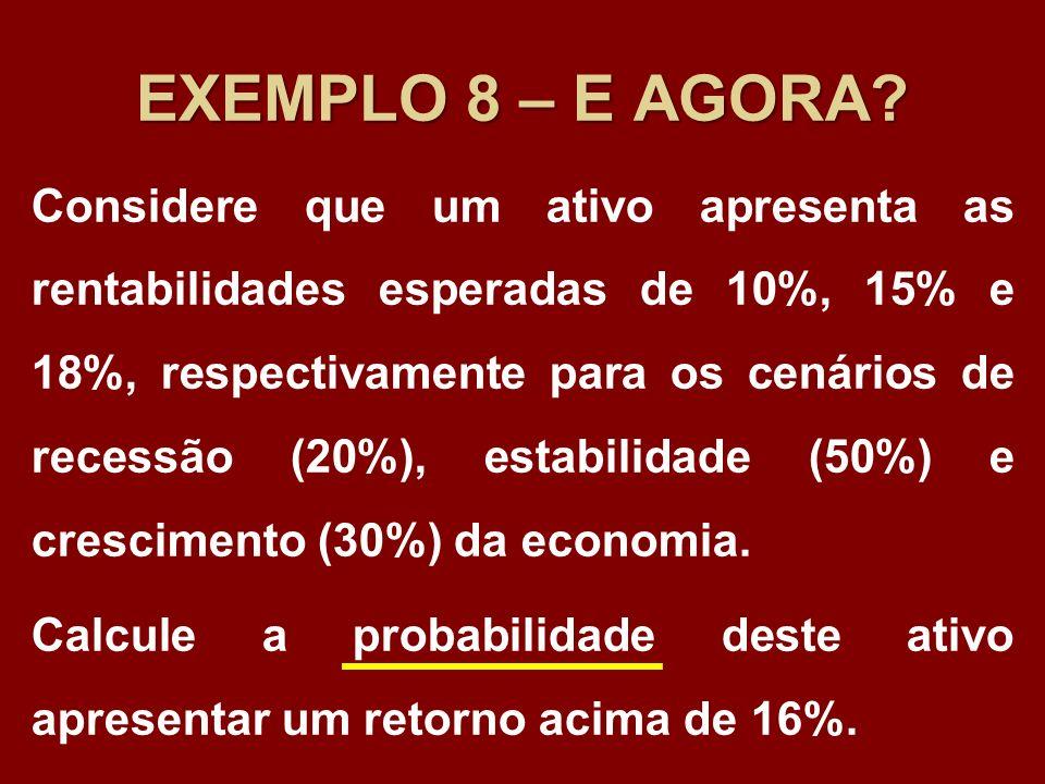 EXEMPLO 8 – E AGORA? Considere que um ativo apresenta as rentabilidades esperadas de 10%, 15% e 18%, respectivamente para os cenários de recessão (20%
