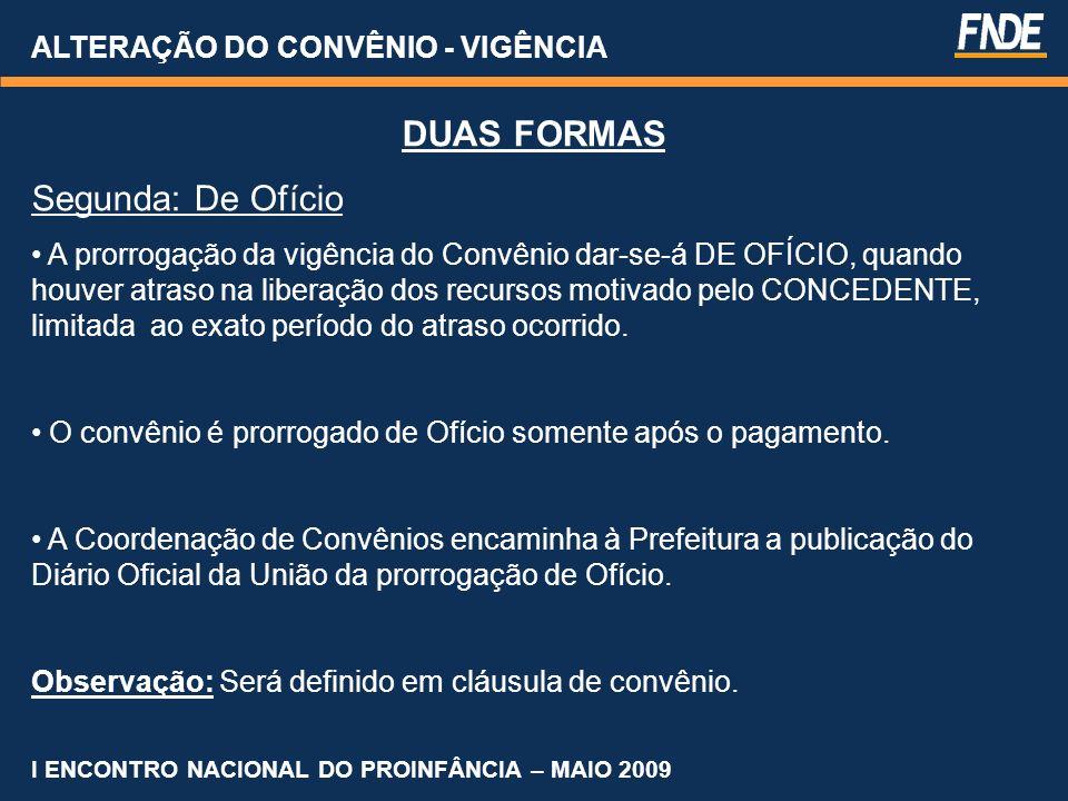 ALTERAÇÃO DO CONVÊNIO - VIGÊNCIA I ENCONTRO NACIONAL DO PROINFÂNCIA – MAIO 2009 DUAS FORMAS Segunda: De Ofício A prorrogação da vigência do Convênio d