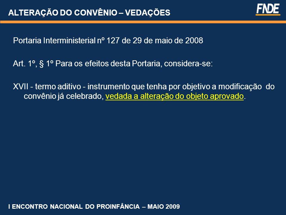 ALTERAÇÃO DO CONVÊNIO – VEDAÇÕES Portaria Interministerial nº 127 de 29 de maio de 2008 Art. 1º, § 1º Para os efeitos desta Portaria, considera-se: XV