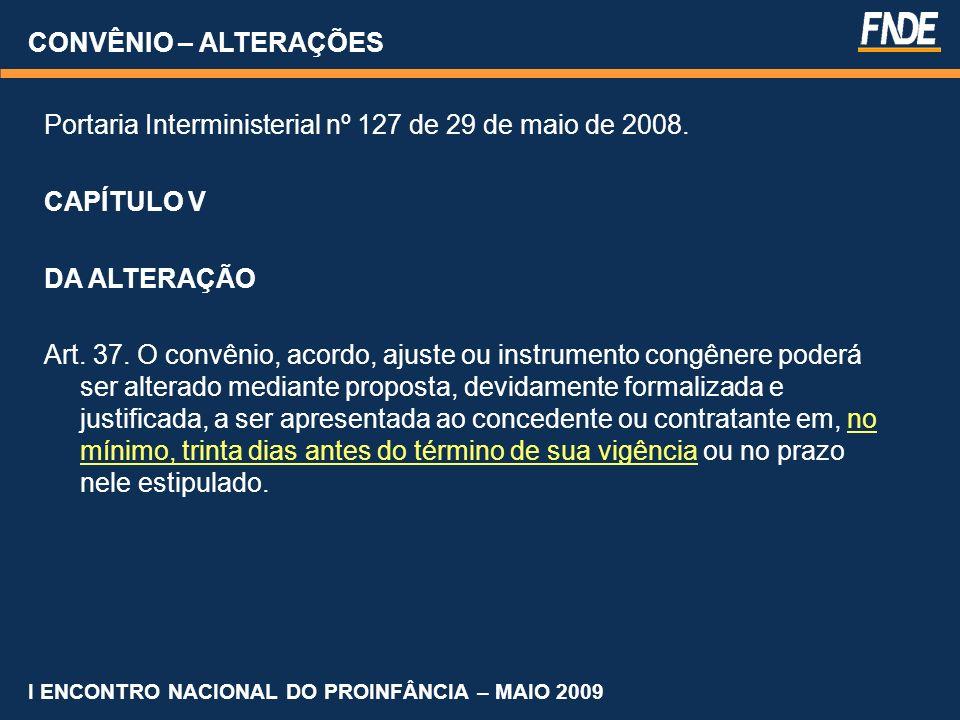 CONVÊNIO – ALTERAÇÕES Portaria Interministerial nº 127 de 29 de maio de 2008. CAPÍTULO V DA ALTERAÇÃO Art. 37. O convênio, acordo, ajuste ou instrumen