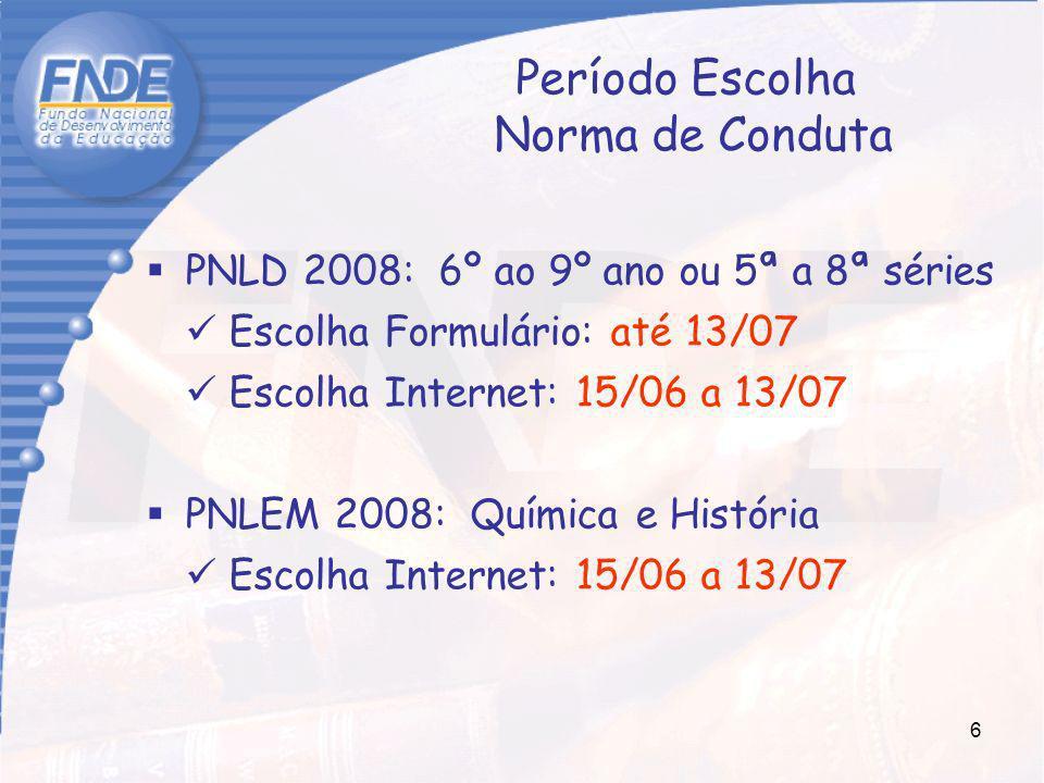 6 Período Escolha Norma de Conduta PNLD 2008: 6º ao 9º ano ou 5ª a 8ª séries Escolha Formulário: até 13/07 Escolha Internet: 15/06 a 13/07 PNLEM 2008: