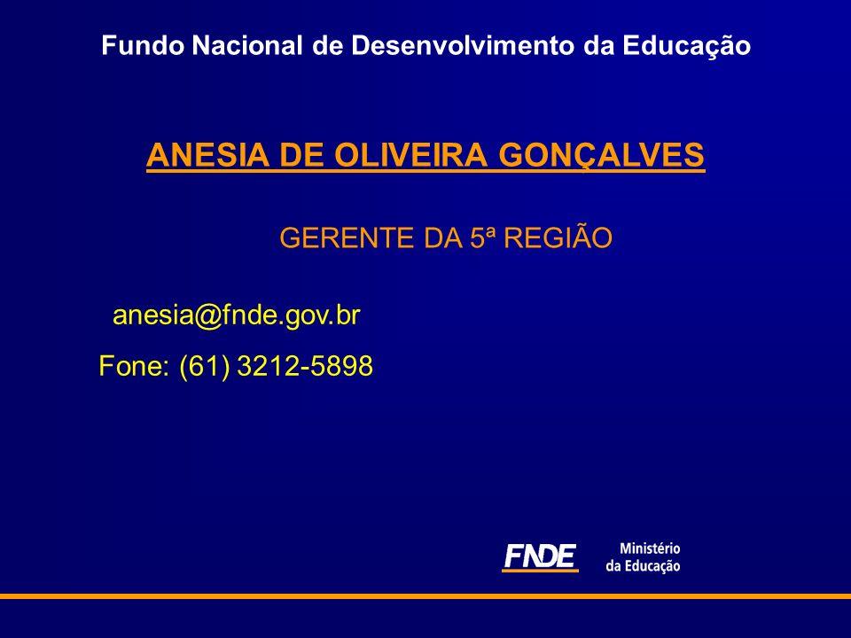 Fundo Nacional de Desenvolvimento da Educação ANESIA DE OLIVEIRA GONÇALVES GERENTE DA 5ª REGIÃO anesia@fnde.gov.br Fone: (61) 3212-5898