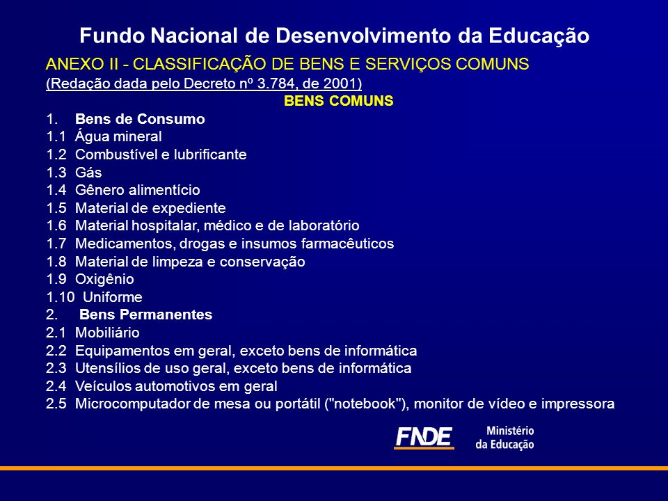 Fundo Nacional de Desenvolvimento da Educação ANEXO II - CLASSIFICAÇÃO DE BENS E SERVIÇOS COMUNS (Redação dada pelo Decreto nº 3.784, de 2001) (Redação dada pelo Decreto nº 3.784, de 2001) BENS COMUNS 1.