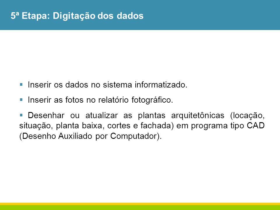 5ª Etapa: Digitação dos dados Inserir os dados no sistema informatizado. Inserir as fotos no relatório fotográfico. Desenhar ou atualizar as plantas a