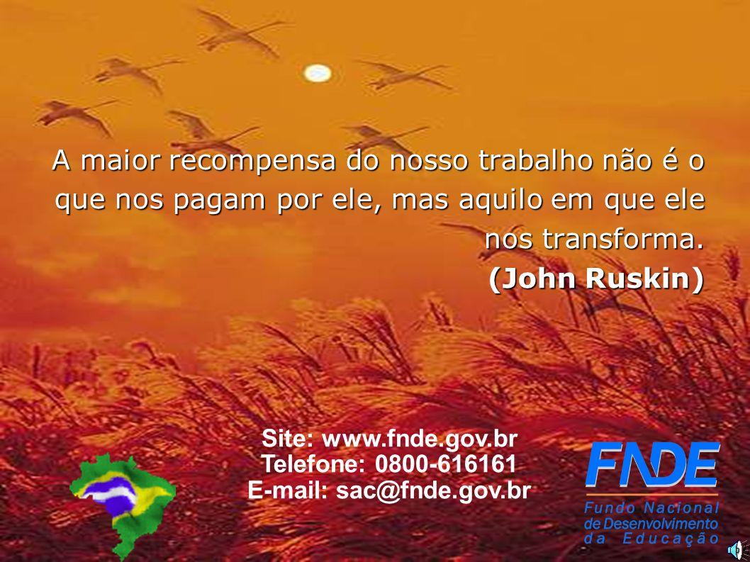 13 Site: www.fnde.gov.br Telefone: 0800-616161 E-mail: sac@fnde.gov.br A maior recompensa do nosso trabalho não é o que nos pagam por ele, mas aquilo