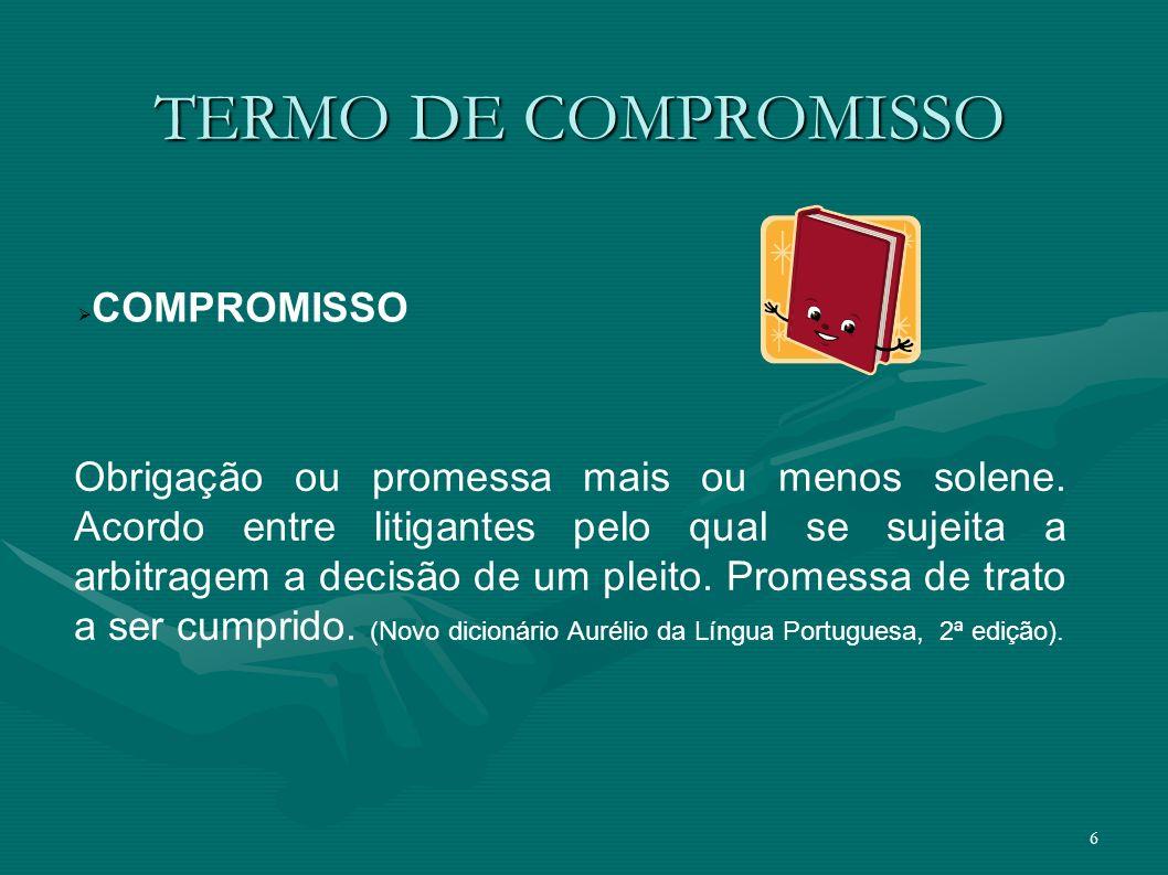 6 TERMO DE COMPROMISSO Obrigação ou promessa mais ou menos solene. Acordo entre litigantes pelo qual se sujeita a arbitragem a decisão de um pleito. P
