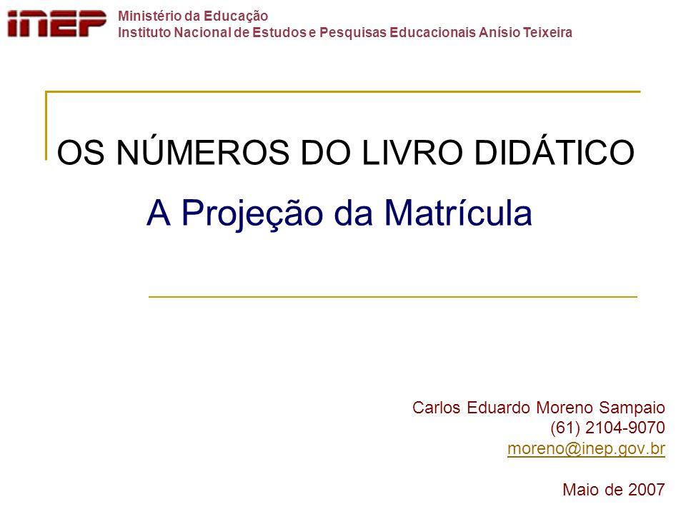 A Projeção da Matrícula Carlos Eduardo Moreno Sampaio (61) 2104-9070 moreno@inep.gov.br Maio de 2007 OS NÚMEROS DO LIVRO DIDÁTICO Ministério da Educaç