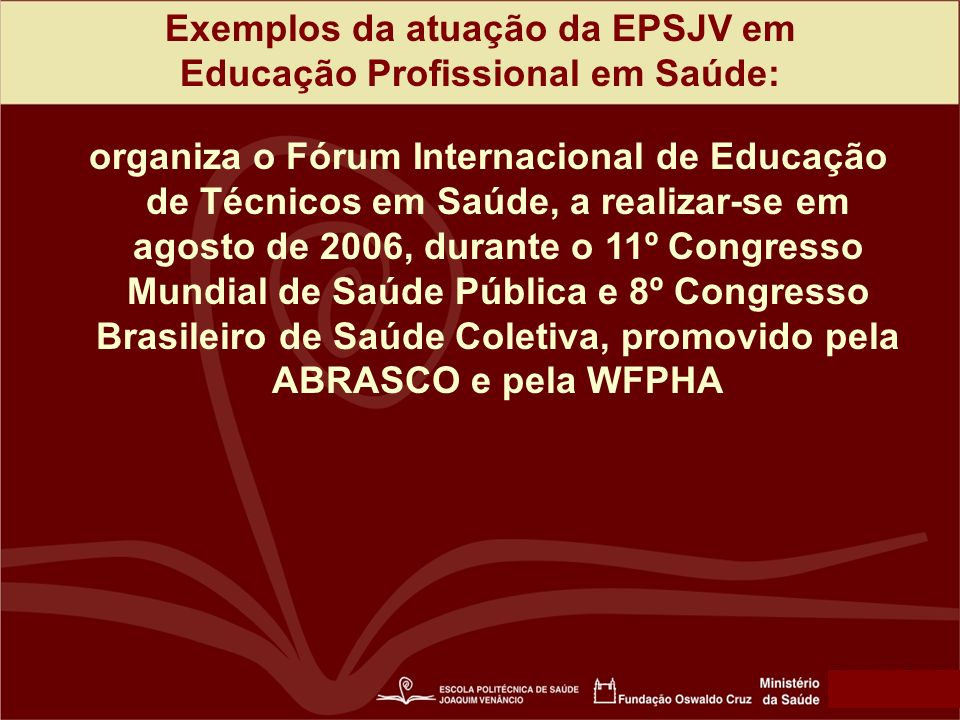 Exemplos da atuação da EPSJV em Educação Profissional em Saúde: organiza o Fórum Internacional de Educação de Técnicos em Saúde, a realizar-se em agosto de 2006, durante o 11º Congresso Mundial de Saúde Pública e 8º Congresso Brasileiro de Saúde Coletiva, promovido pela ABRASCO e pela WFPHA