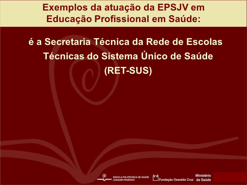 Exemplos da atuação da EPSJV em Educação Profissional em Saúde: é a Secretaria Técnica da Rede de Escolas Técnicas do Sistema Único de Saúde (RET-SUS)