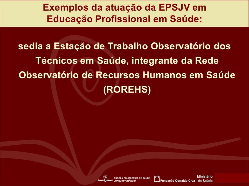 Exemplos da atuação da EPSJV em Educação Profissional em Saúde: sedia a Estação de Trabalho Observatório dos Técnicos em Saúde, integrante da Rede Observatório de Recursos Humanos em Saúde (ROREHS)