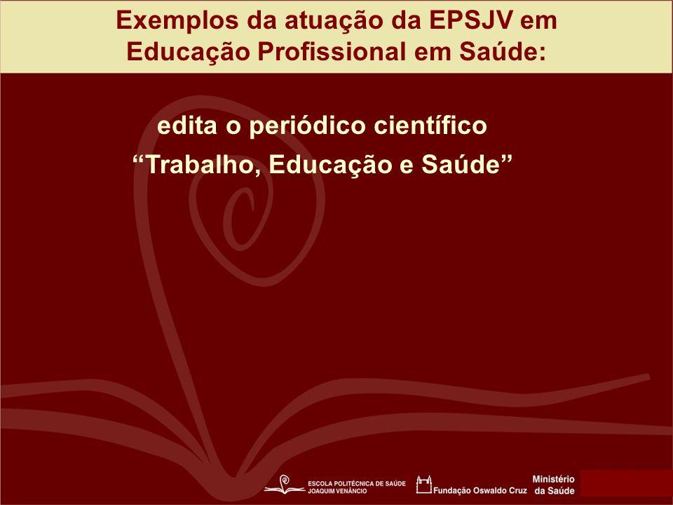 Exemplos da atuação da EPSJV em Educação Profissional em Saúde: edita o periódico científico Trabalho, Educação e Saúde