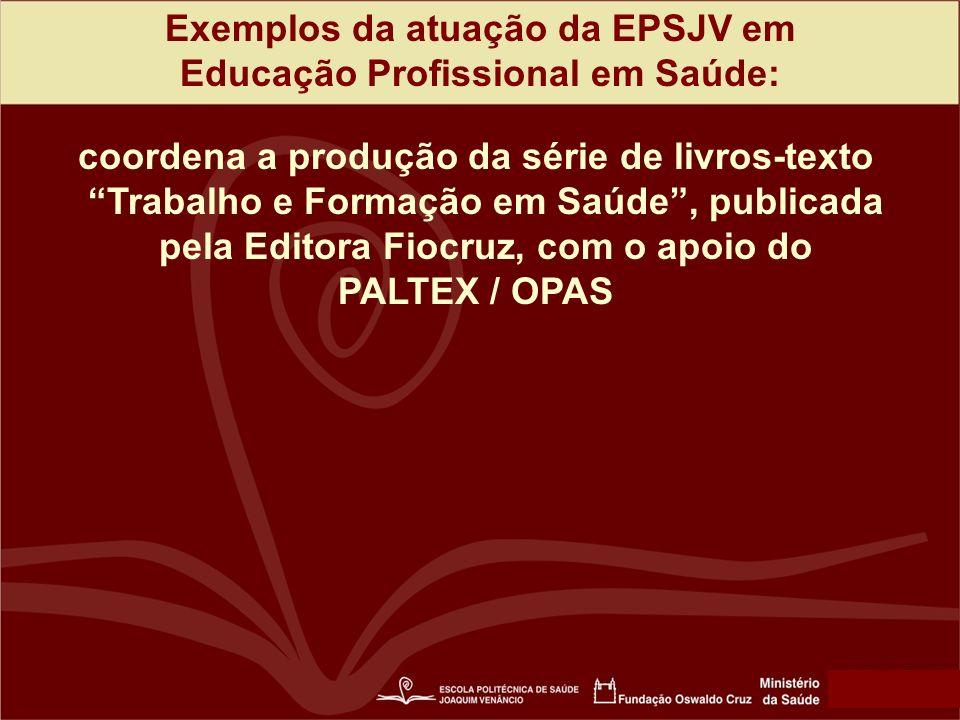 Exemplos da atuação da EPSJV em Educação Profissional em Saúde: coordena a produção da série de livros-texto Trabalho e Formação em Saúde, publicada pela Editora Fiocruz, com o apoio do PALTEX / OPAS