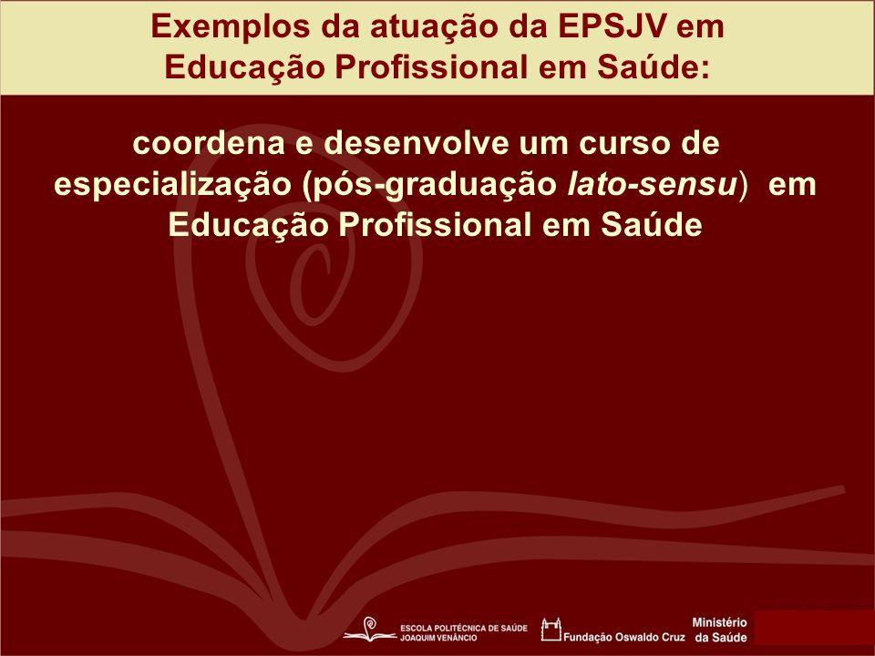 Exemplos da atuação da EPSJV em Educação Profissional em Saúde: coordena e desenvolve um curso de especialização (pós-graduação lato-sensu) em Educação Profissional em Saúde